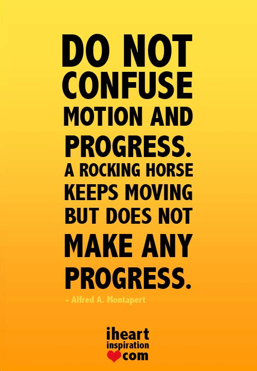 Do-not-confuse-motion-and-progress-A-rocking-horse-keeps-moving-but-does-not-make-any-progress