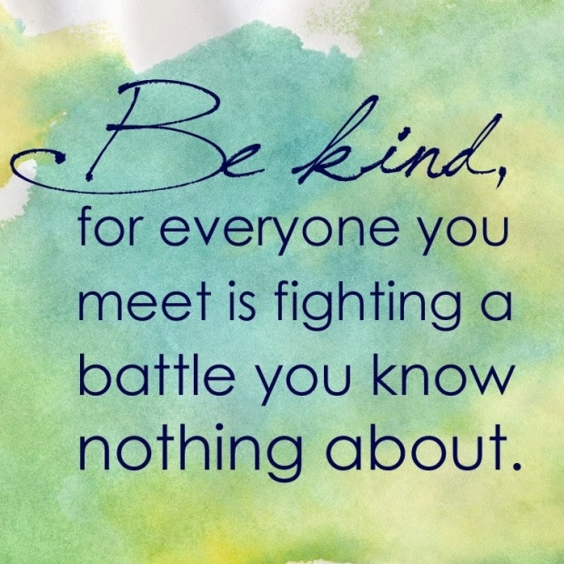 be kind for everyone you meet is fighting a battle you know nothing about drkehres